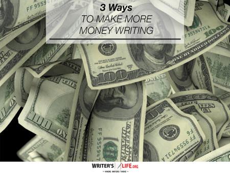 3 Ways To Make More Money Writing - Writer's Life.org