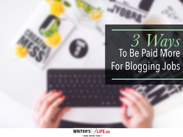 3 Ways To Be Paid More For Blogging Jobs - Writer's Life.org