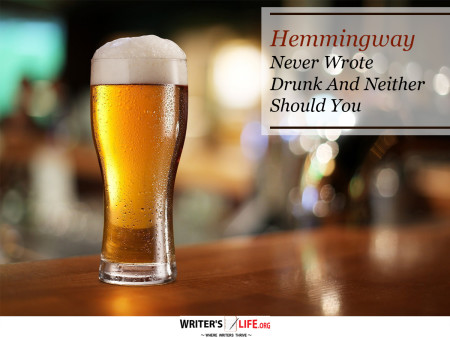 Hemingway Never Wrote Drunk And Neither Should You - Writer