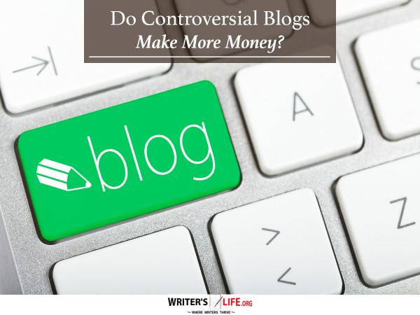 Do Controversial Blogs Make More Money? - Writer's Life.org