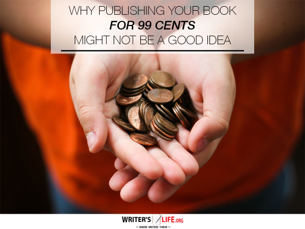 Why Publishing Your Book For 99 Cents Might Not Be a Good Idea! - Writer'