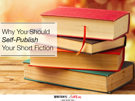Why You Should Self-Publish Your Short Fiction - Writer's Life.org
