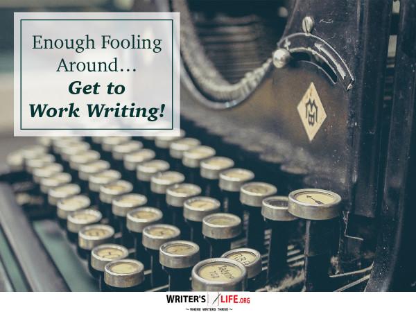 Enough Fooling Around ... Get to Work Writing! - Writer's Life