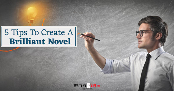 5 Tips To Create A Brilliant Novel - Writer's Life.org