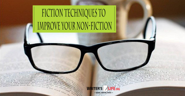Fiction Techniques To Improve Your Non-Fiction - Writer's Life.org