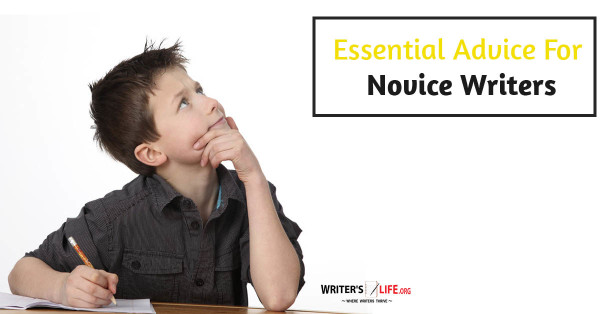 Essential Advice For Novice Writers - Writer's Life.org