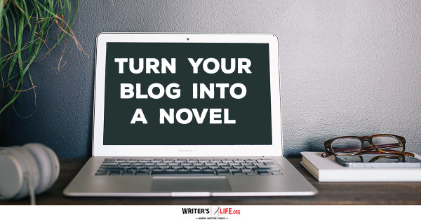 Turn Your Blog Into A Novel - Writer's Life.org