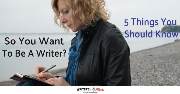 So you want to be a writer? 5 things you should know. - Writer's Life.