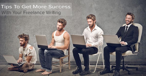 Tips To Get More Success With Your Freelance Writing - Writer's Life.Org