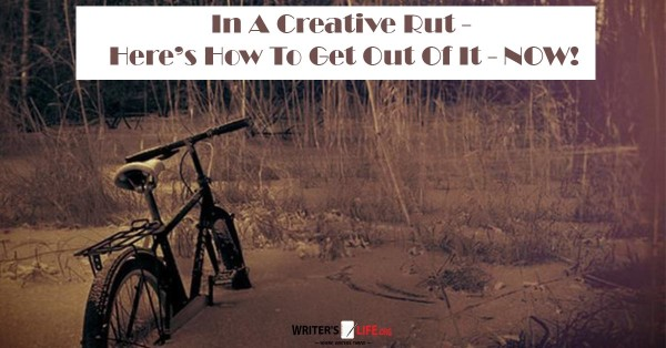 In A Creative Rut - Here's How To Get Out Of It - NOW! - Writer's Life.Org
