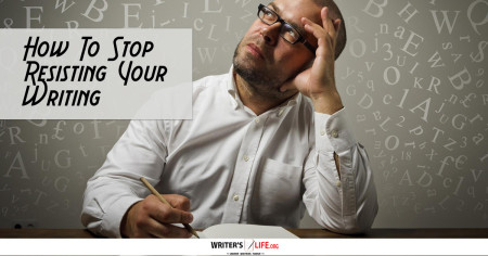 How To Stop Resisting Your Writing - Writer's Life.org