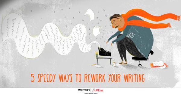 5 Speedy Ways To Rework Your Writing - Writer's Life.org