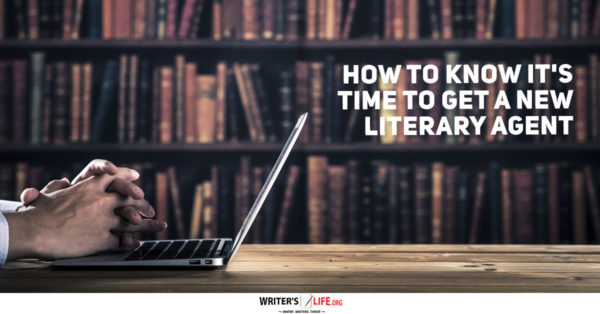 How To Know It's Time To Get A New Literary Agent - Writer's Life.org