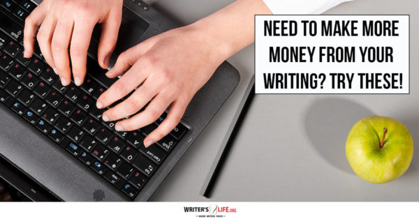 Need To Make More Money From Your Writing? Try These! - Writer's Life.Org