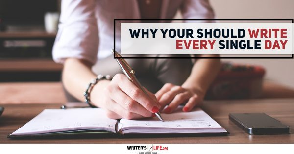 Why You Should Write Every Single Day - Writer's Life.org