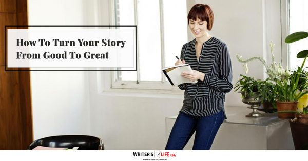 How To Turn Your Story From Good To Great - Writer's Life.org