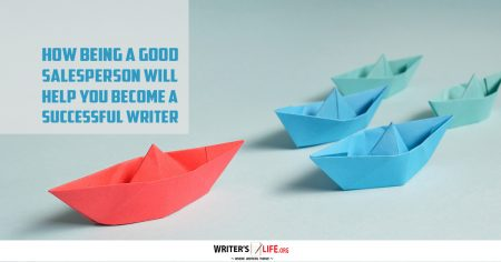 How Being A Good Salesperson Will Help You Become A Successful Writer - Writer's Life.org