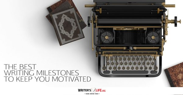 The Best Writing Milestones To Keep You Motivated - Writer's Life.org