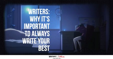 Writers Why It's Important To Always Write Your Best - Writers Life.org