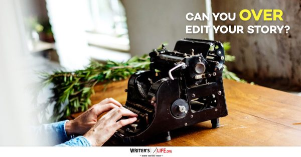 Can You Over Edit Your Story? - Writer's Life.org