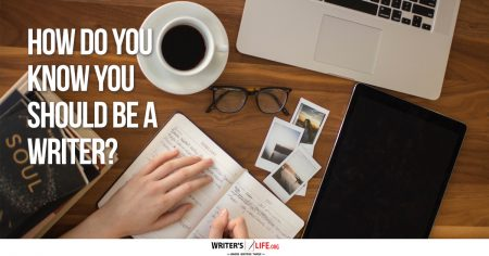 How Do You Know You Should Be A Writer? - Writer's Life.org