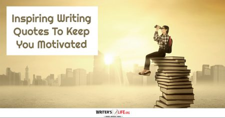 Inspiring Writing Quotes To Keep You Motivated - Writer's Life.org