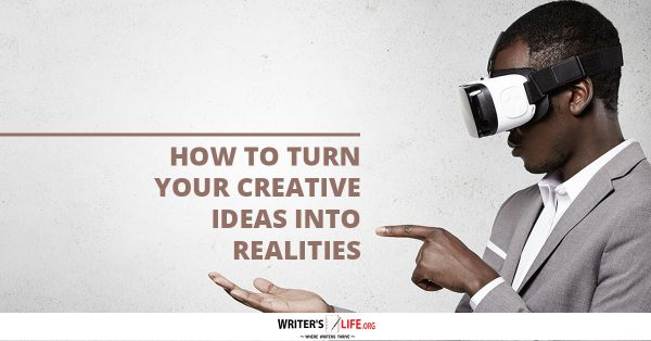 How To Turn Your Creative Ideas Into Realities - Writer's Life.org