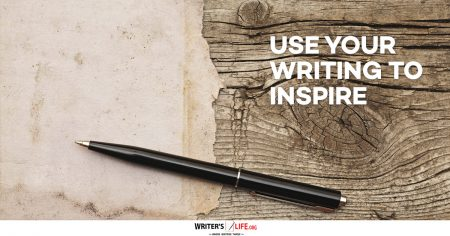 Use Your Writing To Inspire - Writer's Life.org