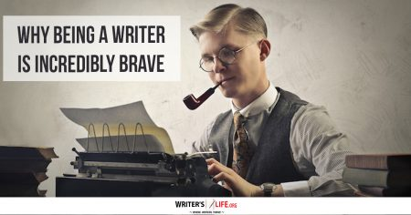 Why Being A Writer Is Incredibly Brave - Writer's Life.org
