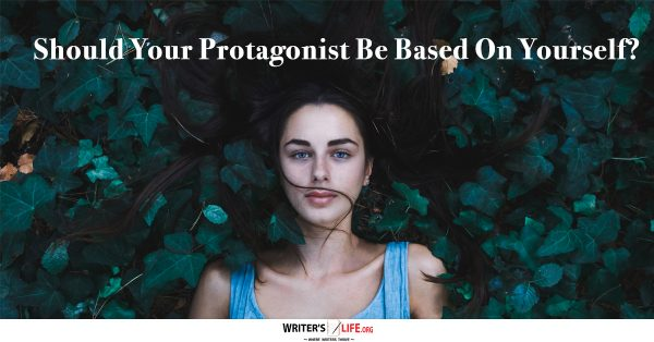 Should Your Protagonist Be Based On Yourself? - Writer's Life.org