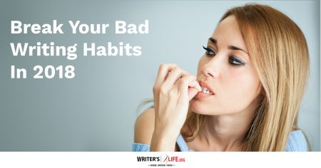 Break Your Bad Writing Habits In 2018 - Writer's Life.org