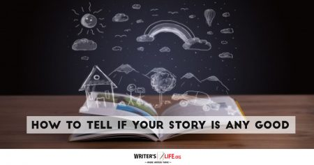 How To Tell If Your Story Is Any Good - Writer's Life.org