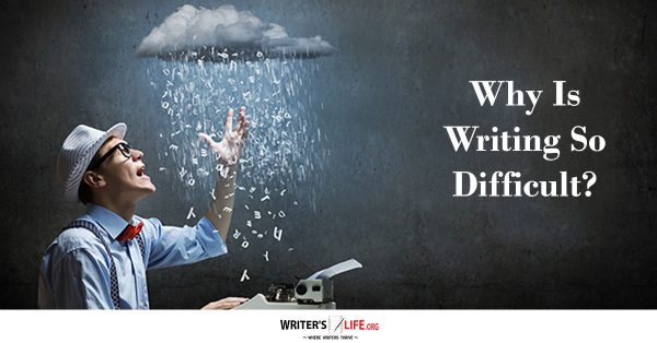 Why Is Writing So Difficult? - Writer's Life.org