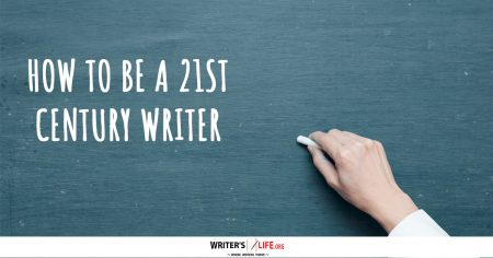 How To Be A 21st Century Writer - Writer's Life.org
