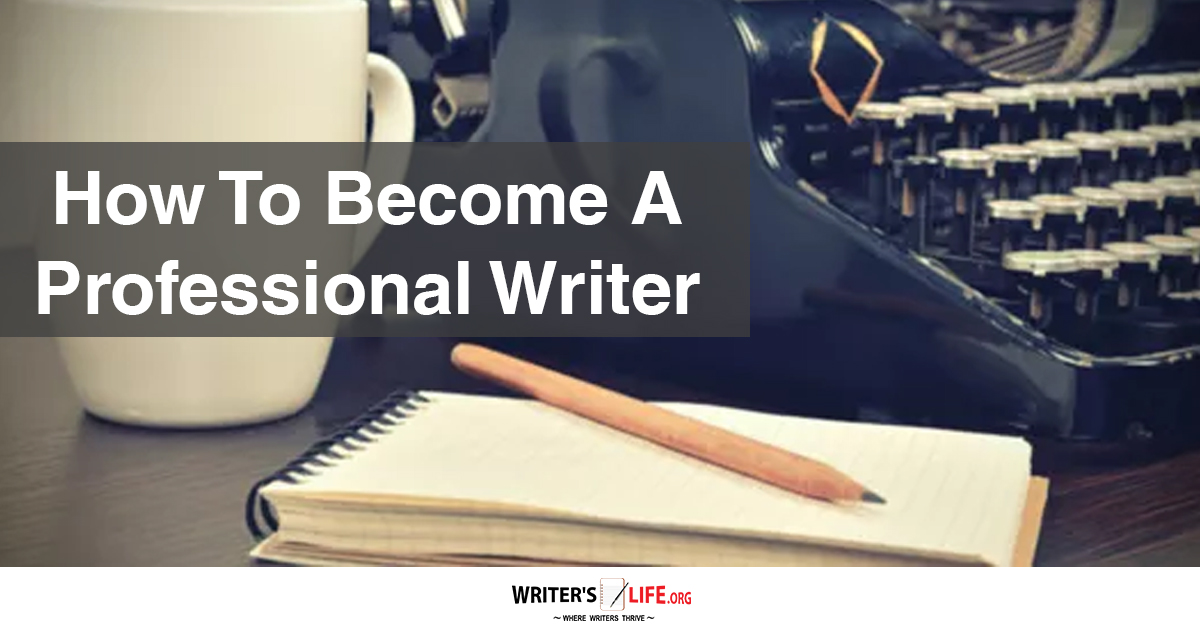 How to Become a Professional Writer or Author: 6 Things Pros Do That Separate Them from the Pack