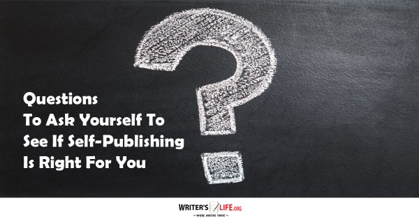 Questions To Ask Yourself To See If Self-Publishing Is Right For You - Writer's Life.org