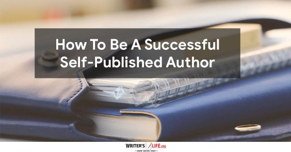 How To Be A Successful Self-Published Author - Writer's Life.org