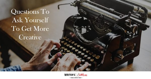 Questions To Ask Yourself To Get More Creative - Writer's Life.org