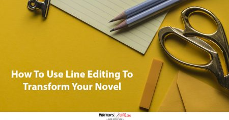 How To Use Line Editing To Transform Your Novel - Writer's Life.org