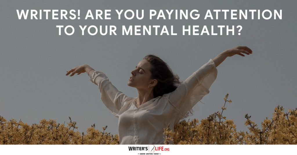 Writers! Are You Paying Attention To Your Mental Health – Writer's Life.org